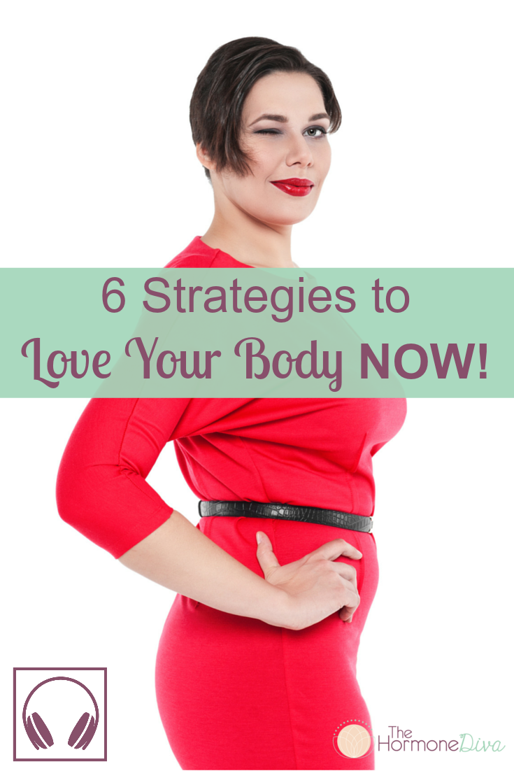 6 Strategies to Love Your Body NOW! | The Hormone Diva