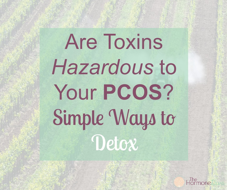Are Toxins Hazardous to Your PCOS? Simple Ways to Detox | The Hormone Diva