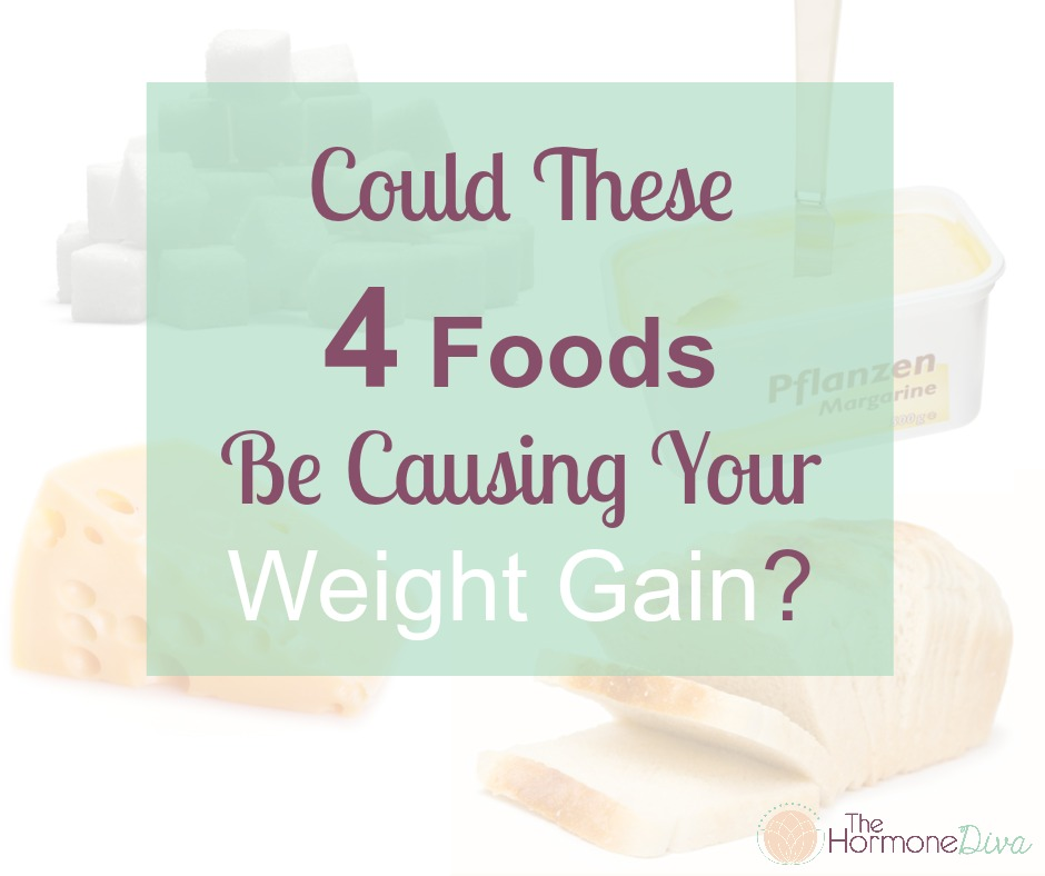 Could These 4 Foods Be Causing Your Weight Gain | The Hormone Diva