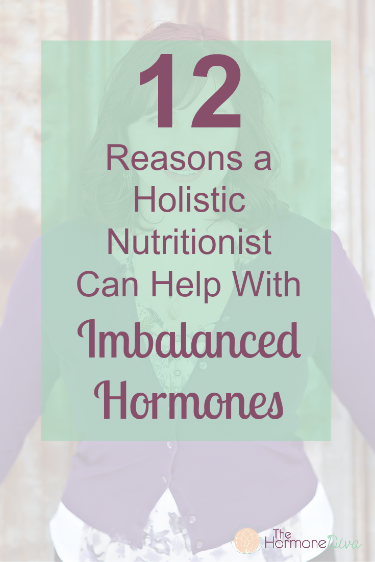 12 Reasons a Holistic Nutritionist Can Help With Imbalanced Hormones | The Hormone Diva