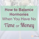 How to Balance Hormones When You Have No Time or Money   The Hormone Diva