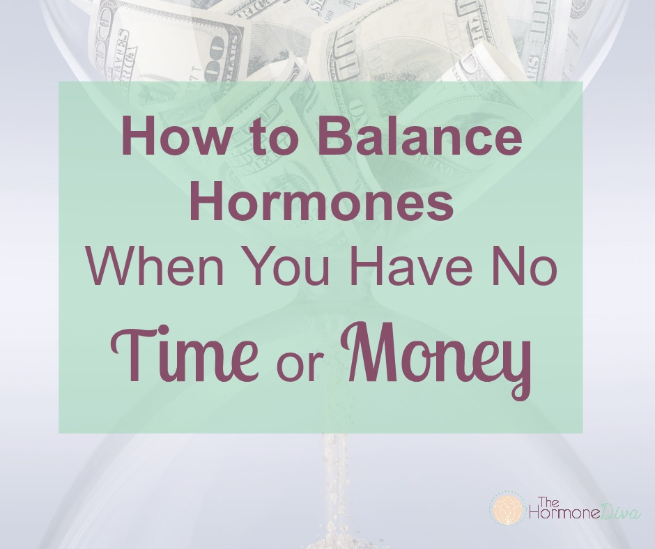 How to Balance Hormones When You Have No Time or Money | The Hormone Diva