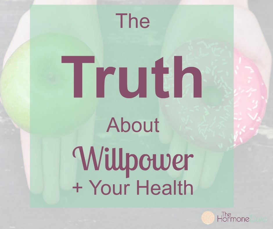 The Truth About Willpower + Your Health   The Hormone Diva
