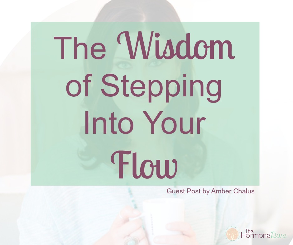 The Wisdom of Stepping Into Your Flow   Guest Post by Amber Chalus   The Hormone Diva