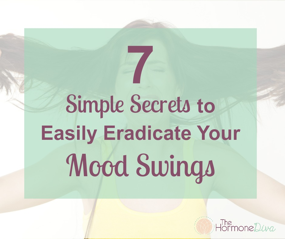7 Simple Secrets to Easily Eradicate Your Mood Swings | The Hormone Diva