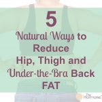 5 Natural Ways to Reduce Hip, Thigh and Under-the-Bra Back Fat | The Hormone Diva