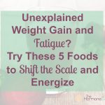 Unexplained Weight Gain and Fatigue? Try These 5 Foods to Shift the Scale and Energize | The Hormone Diva
