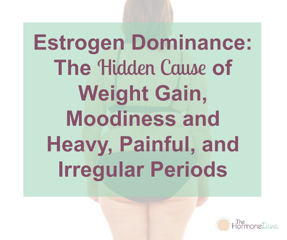 Estrogen Dominance: The Hidden Cause of Weight Gain, Moodiness and Heavy, Painful, and Irregular Periods | The Hormone Diva