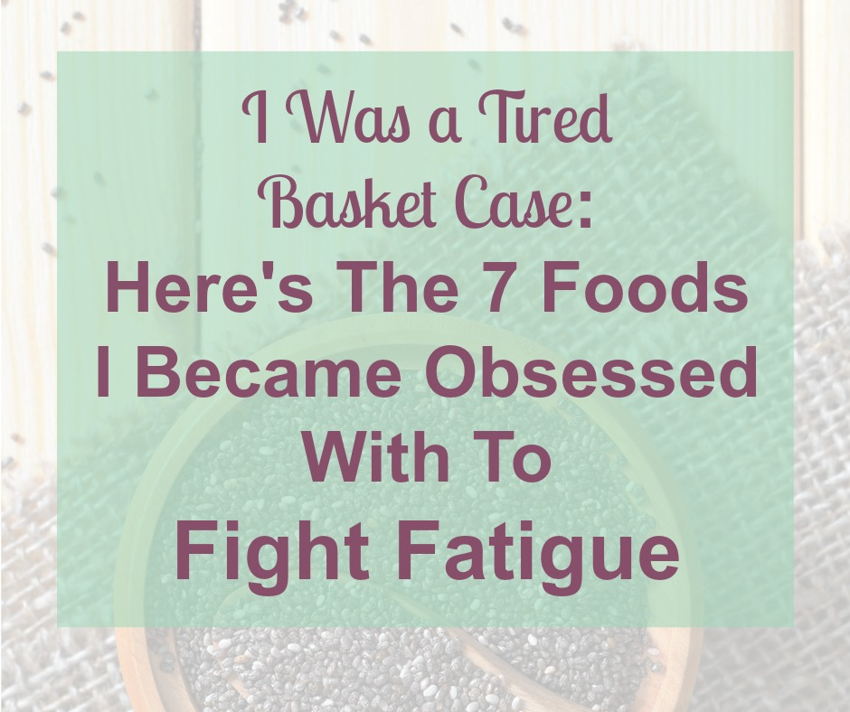 I Was a Tired Basket Case Here's The 7 Foods I Became Obsessed With To Fight Fatigue | The Hormone Diva