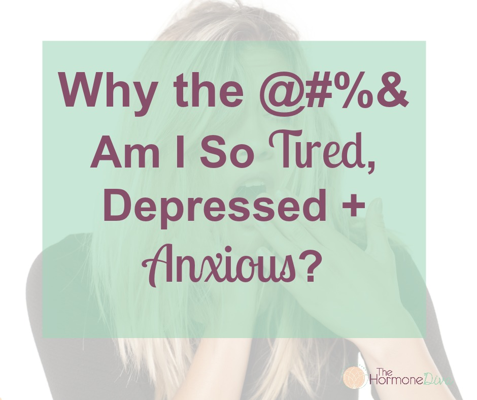 Why the @#& Am I So Tired, Depressed + Anxious   The Hormone Diva