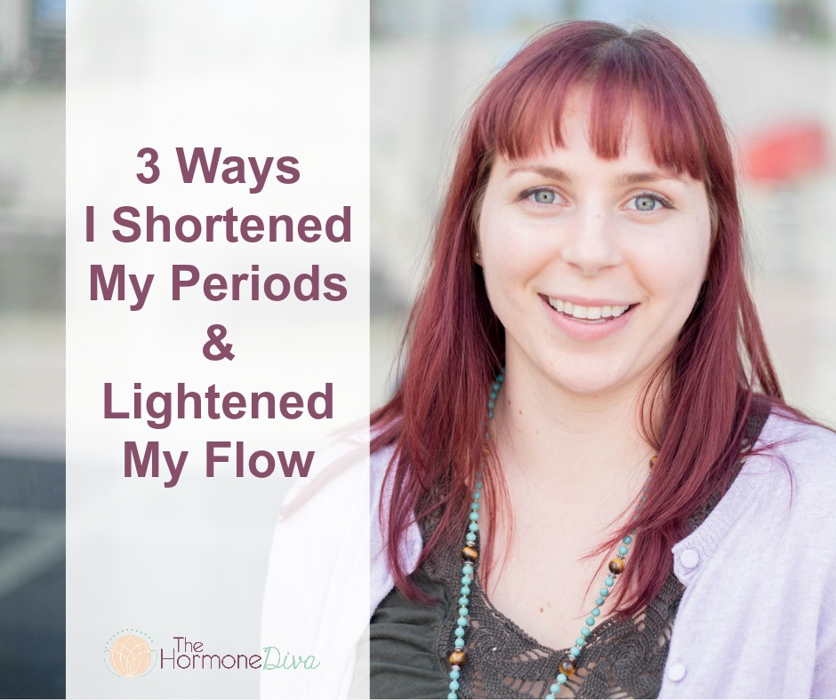 3 Ways I Shortened My Periods and Lightened My Flow | The Hormone Diva